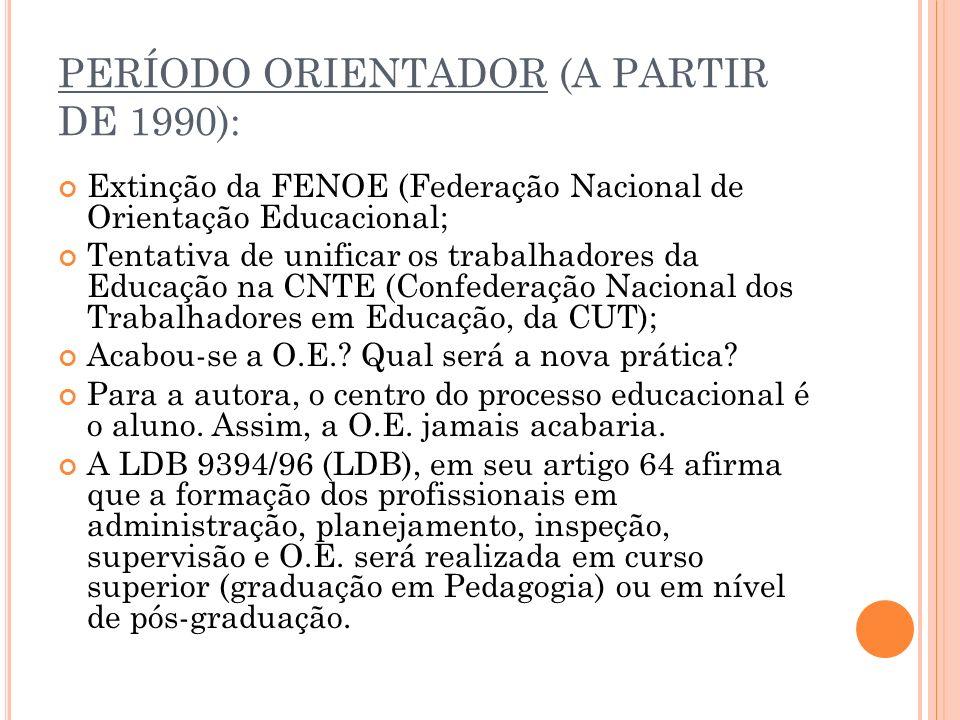 PERÍODO ORIENTADOR (A PARTIR DE 1990): Extinção da FENOE (Federação Nacional de Orientação Educacional; Tentativa de unificar os trabalhadores da Educação na CNTE (Confederação Nacional dos Trabalhadores em Educação, da CUT); Acabou-se a O.E..