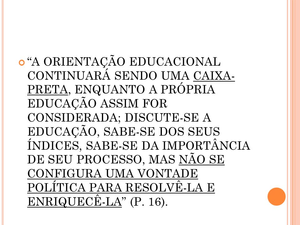 A ORIENTAÇÃO EDUCACIONAL CONTINUARÁ SENDO UMA CAIXA- PRETA, ENQUANTO A PRÓPRIA EDUCAÇÃO ASSIM FOR CONSIDERADA; DISCUTE-SE A EDUCAÇÃO, SABE-SE DOS SEUS ÍNDICES, SABE-SE DA IMPORTÂNCIA DE SEU PROCESSO, MAS NÃO SE CONFIGURA UMA VONTADE POLÍTICA PARA RESOLVÊ-LA E ENRIQUECÊ-LA (P.