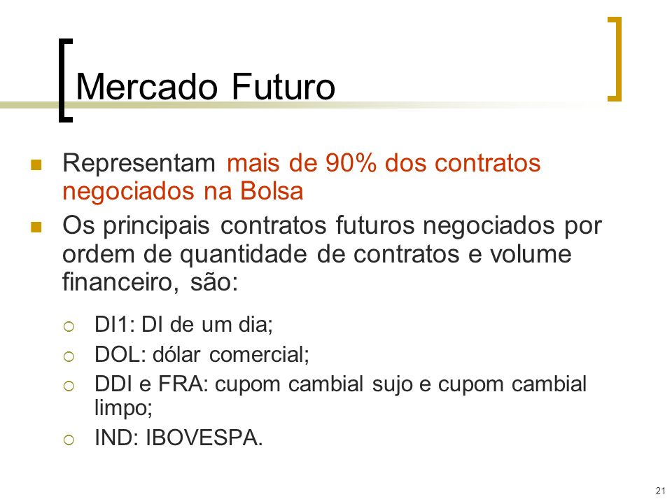 21 Mercado Futuro Representam mais de 90% dos contratos negociados na Bolsa Os principais contratos futuros negociados por ordem de quantidade de cont