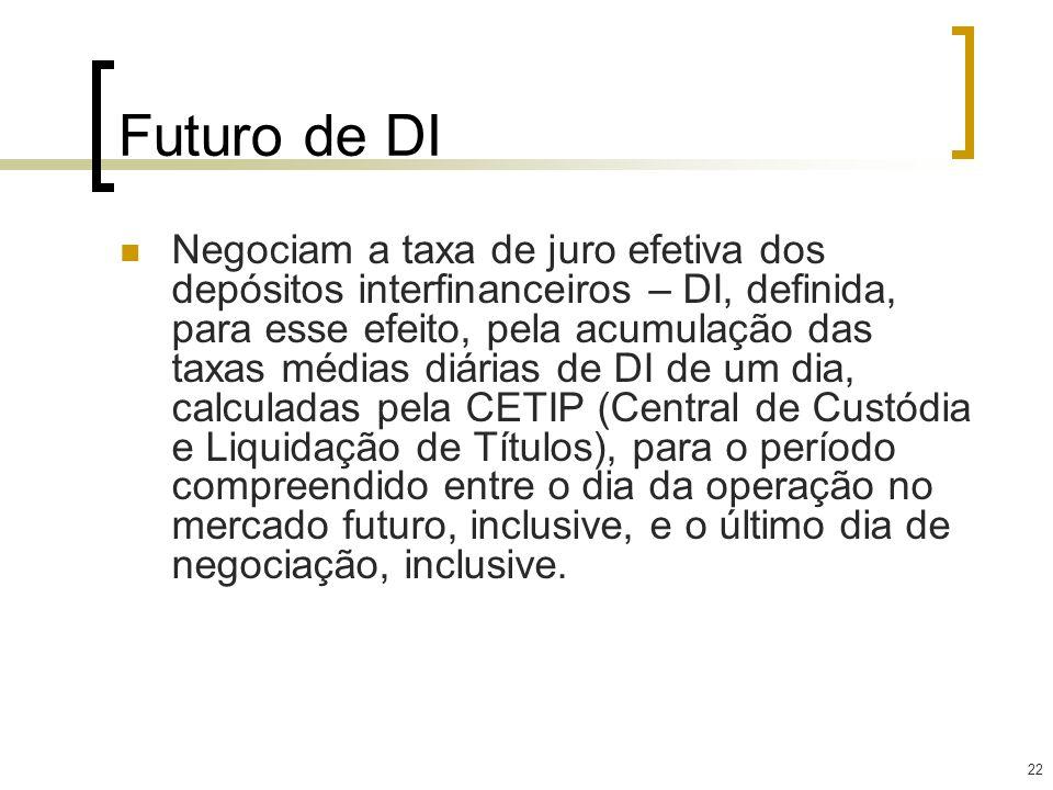 22 Futuro de DI Negociam a taxa de juro efetiva dos depósitos interfinanceiros – DI, definida, para esse efeito, pela acumulação das taxas médias diár