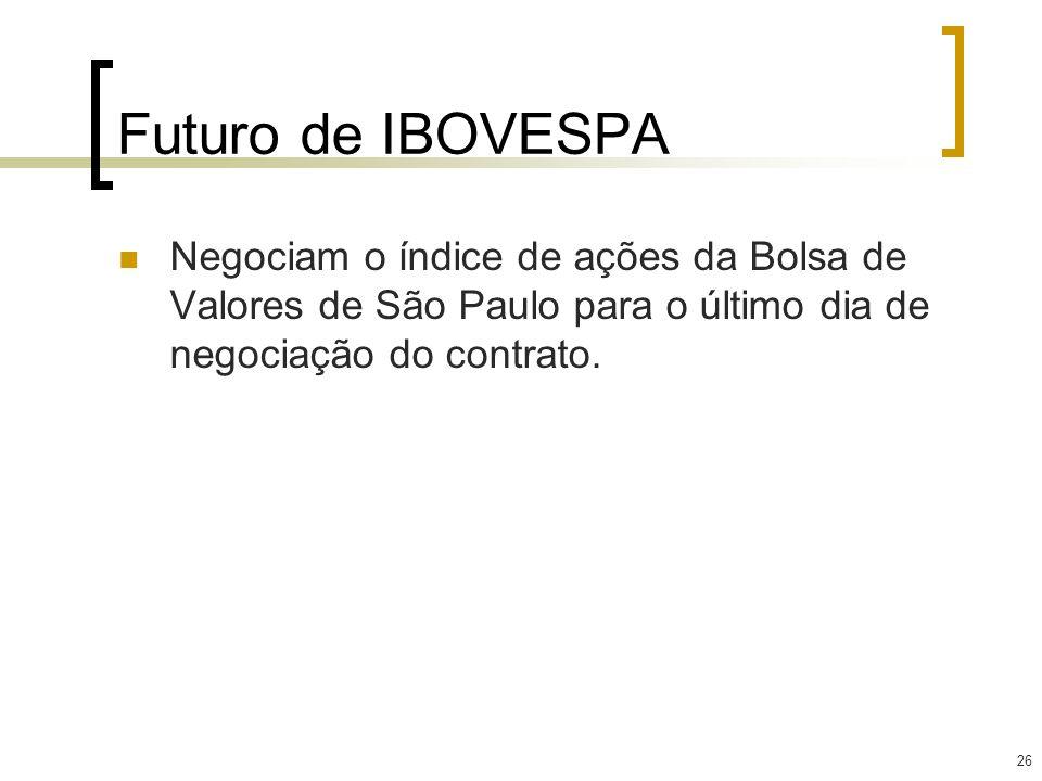 26 Futuro de IBOVESPA Negociam o índice de ações da Bolsa de Valores de São Paulo para o último dia de negociação do contrato.