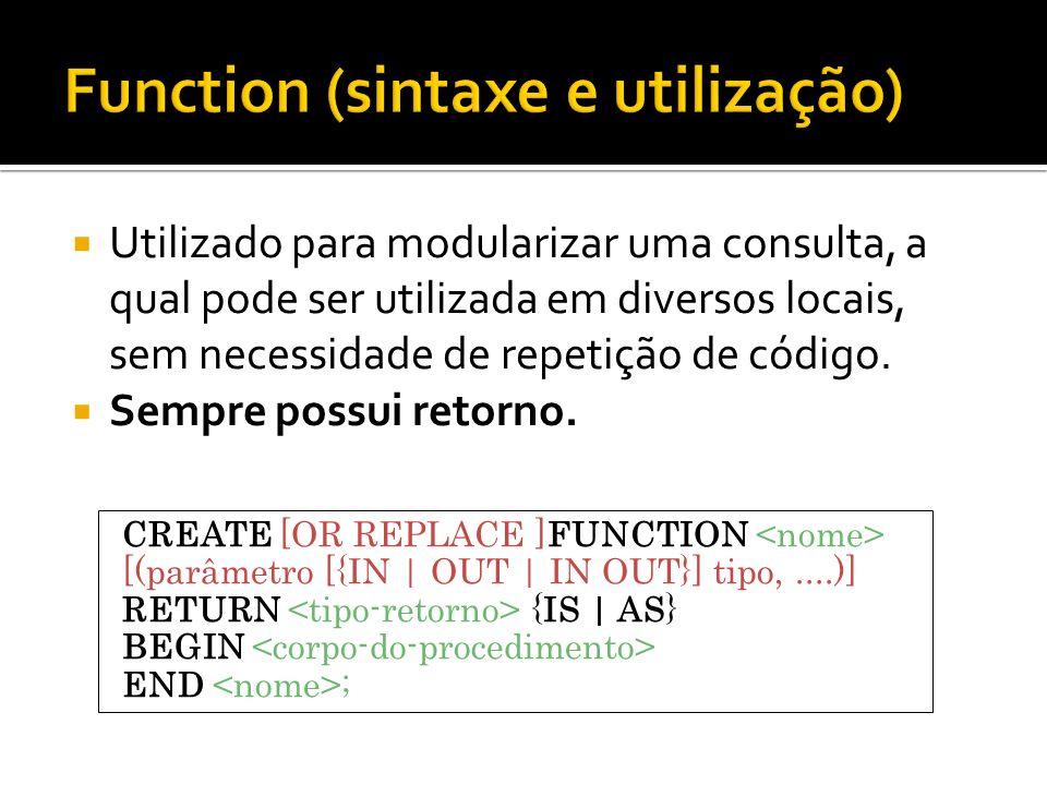 Utilizado para modularizar uma consulta, a qual pode ser utilizada em diversos locais, sem necessidade de repetição de código. Sempre possui retorno.