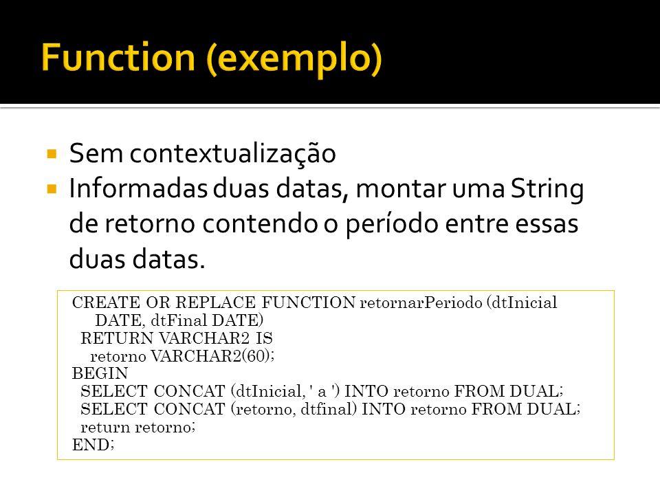 Sem contextualização Informadas duas datas, montar uma String de retorno contendo o período entre essas duas datas. CREATE OR REPLACE FUNCTION retorna