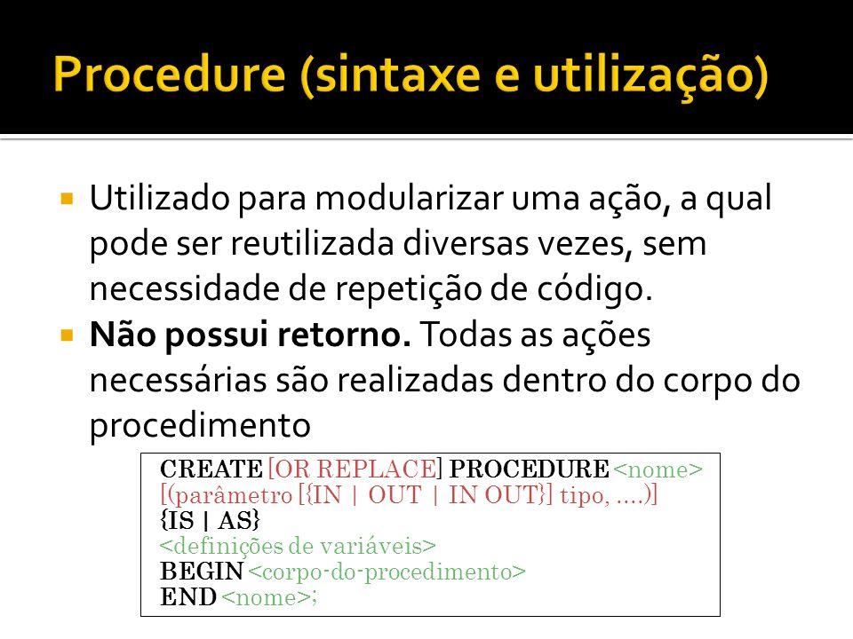 Utilizado para modularizar uma ação, a qual pode ser reutilizada diversas vezes, sem necessidade de repetição de código. Não possui retorno. Todas as