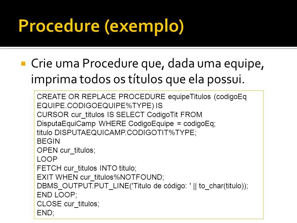 Crie uma Procedure que, dada uma equipe, imprima todos os títulos que ela possui. CREATE OR REPLACE PROCEDURE equipeTitulos (codigoEq EQUIPE.CODIGOEQU