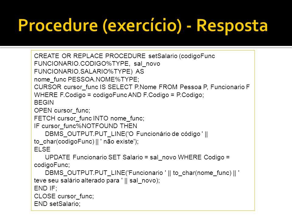CREATE OR REPLACE PROCEDURE setSalario (codigoFunc FUNCIONARIO.CODIGO%TYPE, sal_novo FUNCIONARIO.SALARIO%TYPE) AS nome_func PESSOA.NOME%TYPE; CURSOR c