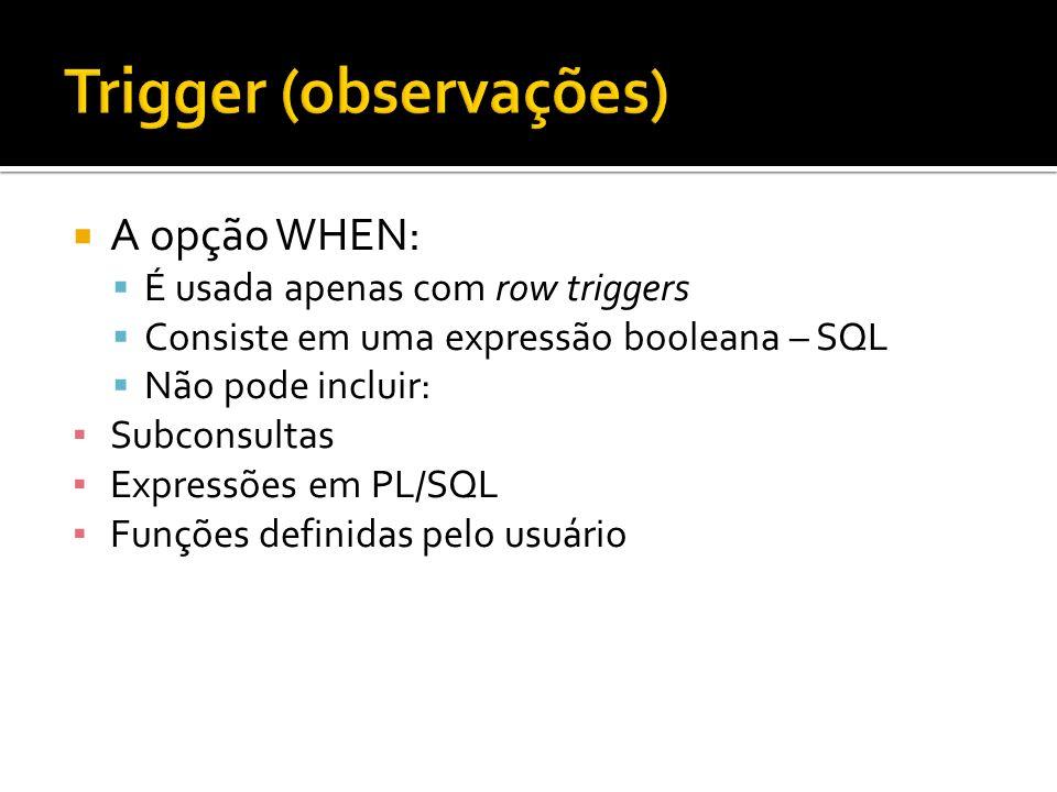 A opção WHEN: É usada apenas com row triggers Consiste em uma expressão booleana – SQL Não pode incluir: Subconsultas Expressões em PL/SQL Funções def