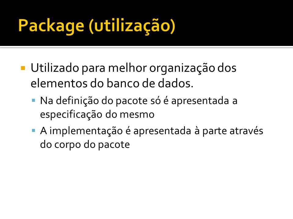 Utilizado para melhor organização dos elementos do banco de dados. Na definição do pacote só é apresentada a especificação do mesmo A implementação é
