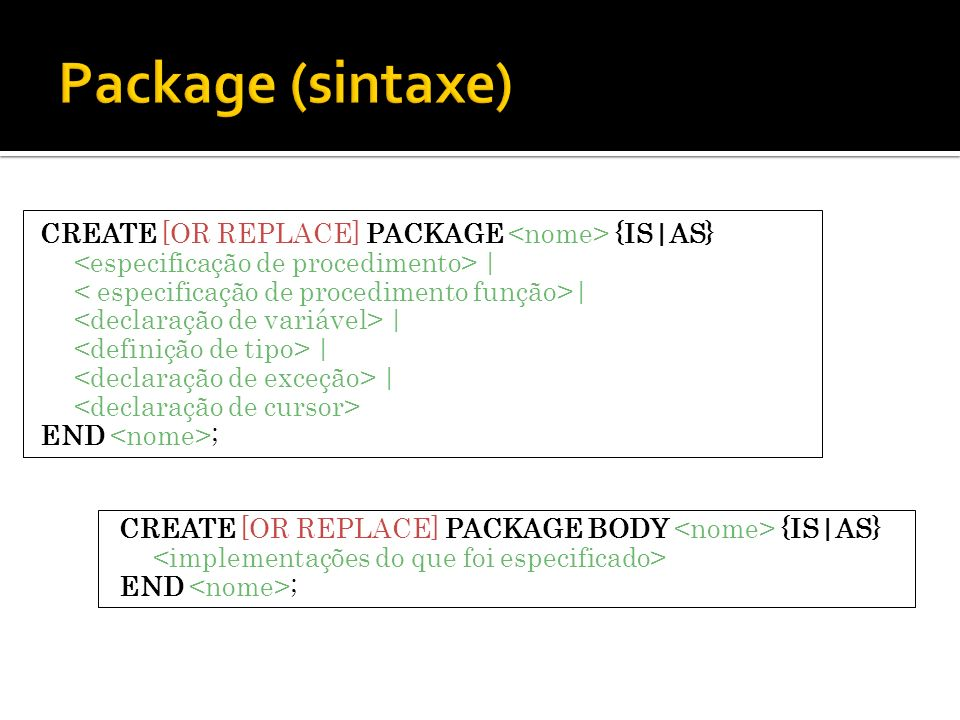 CREATE [OR REPLACE] PACKAGE {IS|AS} | END ; CREATE [OR REPLACE] PACKAGE BODY {IS|AS} END ;