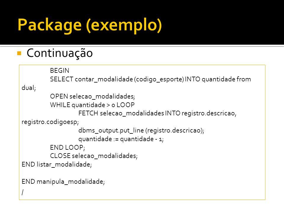 Continuação BEGIN SELECT contar_modalidade (codigo_esporte) INTO quantidade from dual; OPEN selecao_modalidades; WHILE quantidade > 0 LOOP FETCH selec