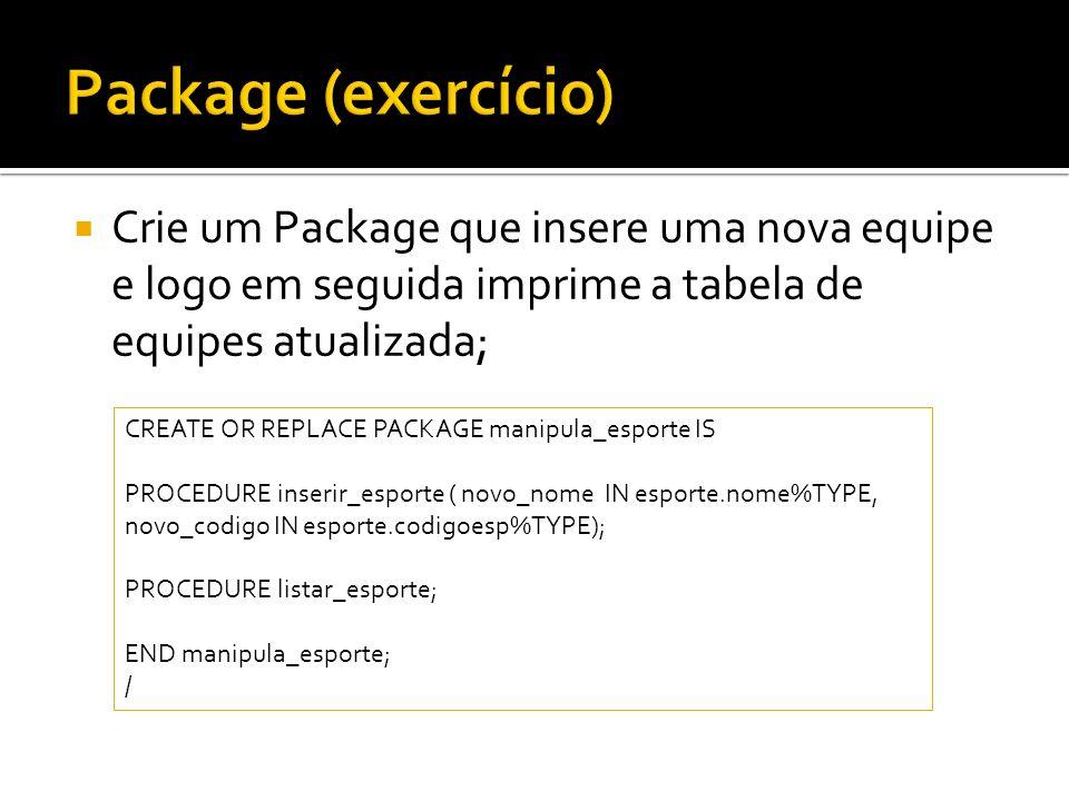 Crie um Package que insere uma nova equipe e logo em seguida imprime a tabela de equipes atualizada; CREATE OR REPLACE PACKAGE manipula_esporte IS PRO