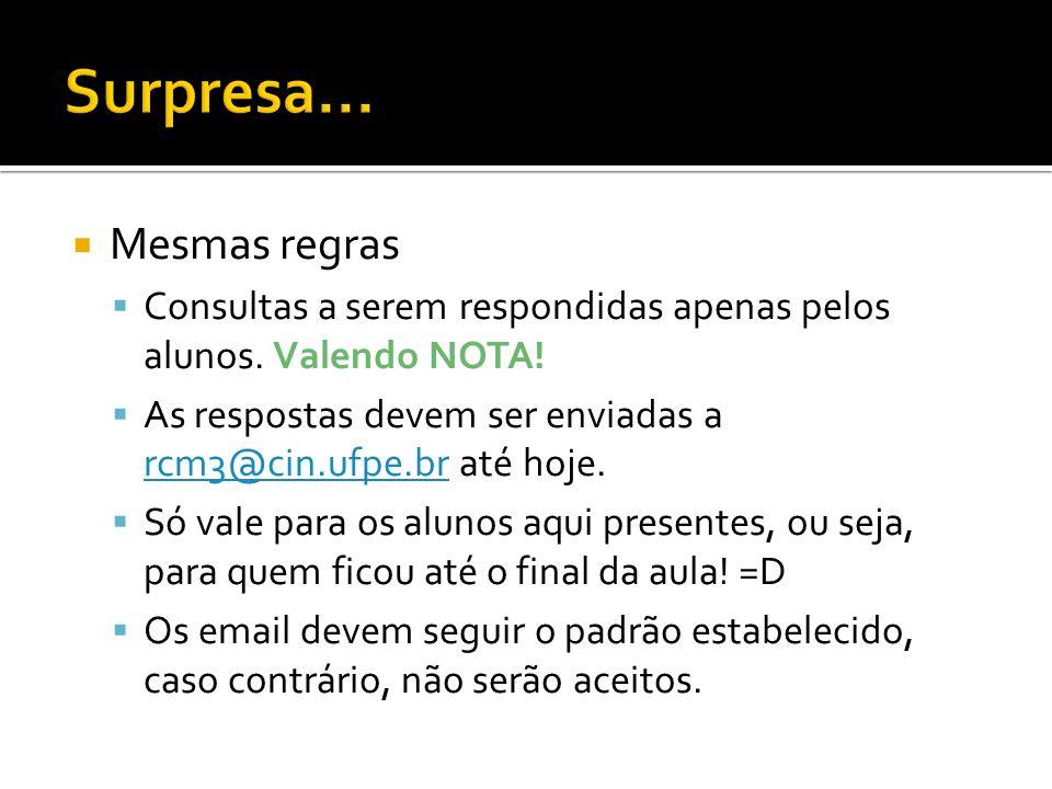 Mesmas regras Consultas a serem respondidas apenas pelos alunos. Valendo NOTA! As respostas devem ser enviadas a rcm3@cin.ufpe.br até hoje. rcm3@cin.u