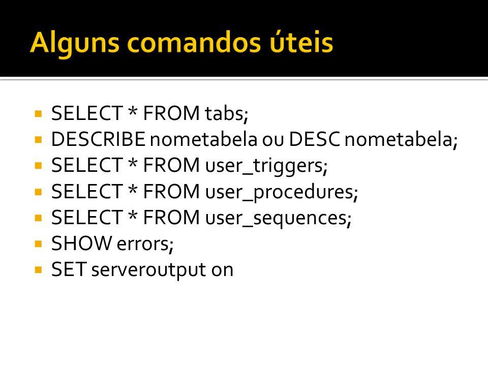 SELECT * FROM tabs; DESCRIBE nometabela ou DESC nometabela; SELECT * FROM user_triggers; SELECT * FROM user_procedures; SELECT * FROM user_sequences;