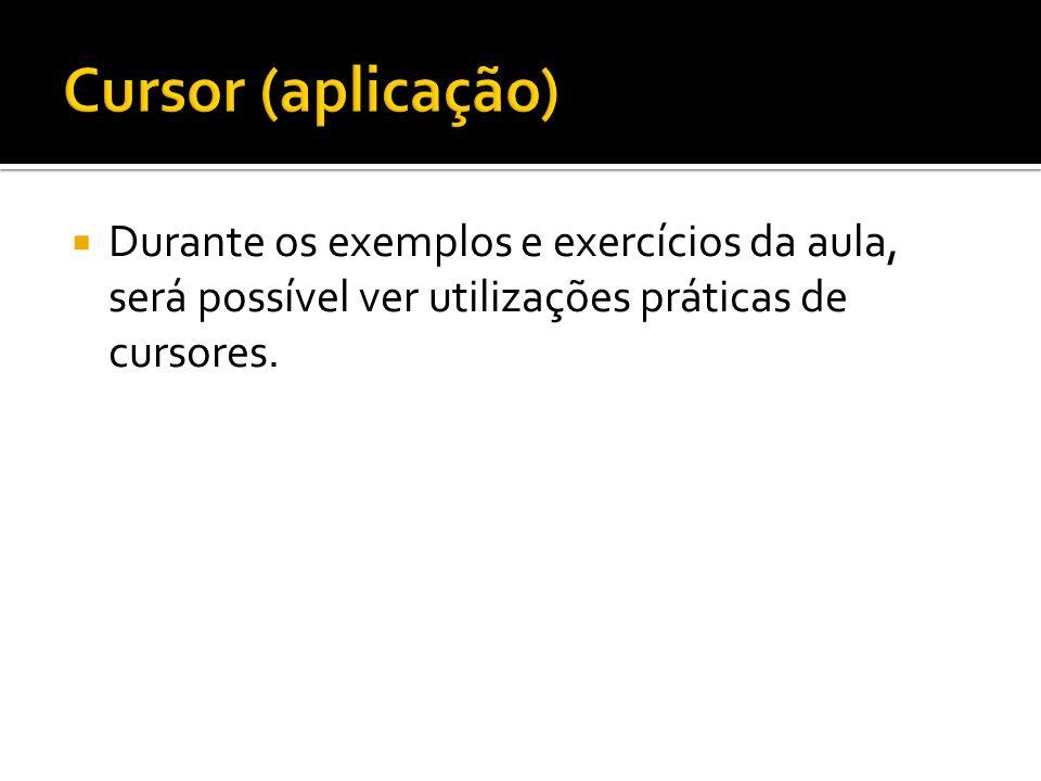 Durante os exemplos e exercícios da aula, será possível ver utilizações práticas de cursores.