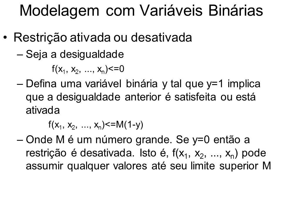 Modelagem com Variáveis Binárias Restrição ativada ou desativada –Seja a desigualdade f(x 1, x 2,..., x n )<=0 –Defina uma variável binária y tal que