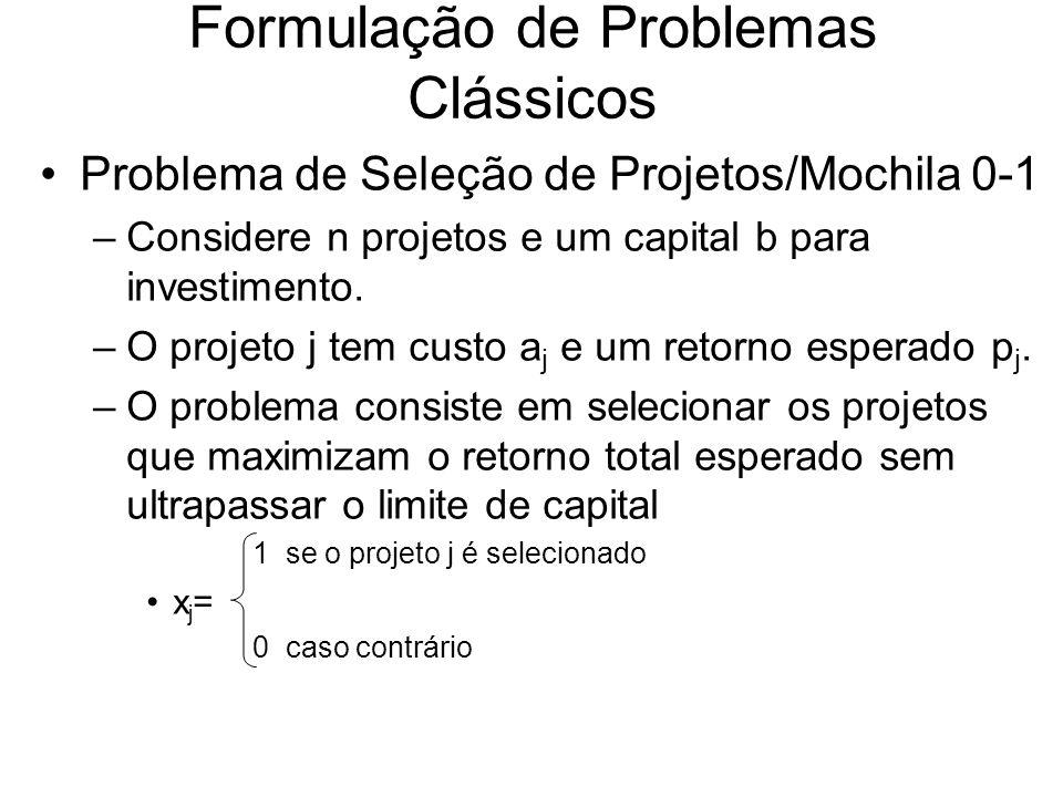 Formulação de Problemas Clássicos Problema de Seleção de Projetos/Mochila 0-1 –Considere n projetos e um capital b para investimento. –O projeto j tem