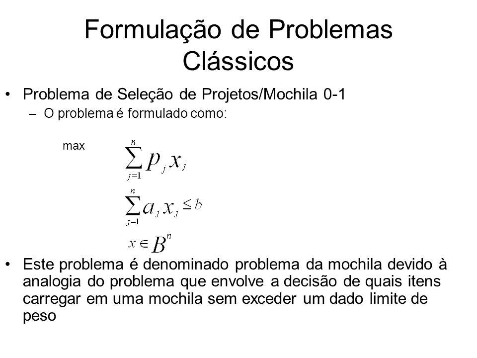 Formulação de Problemas Clássicos Problema de Seleção de Projetos/Mochila 0-1 –O problema é formulado como: max Este problema é denominado problema da
