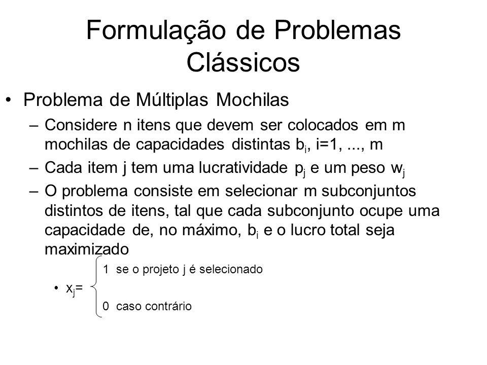 Formulação de Problemas Clássicos Problema de Múltiplas Mochilas –Considere n itens que devem ser colocados em m mochilas de capacidades distintas b i