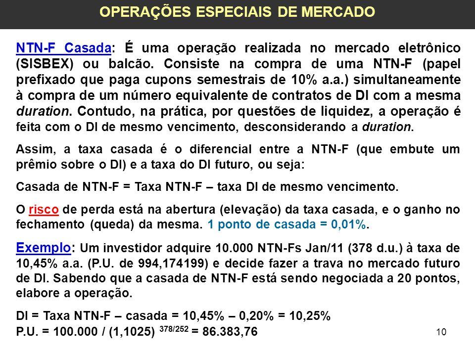 10 OPERAÇÕES ESPECIAIS DE MERCADO NTN-F Casada: É uma operação realizada no mercado eletrônico (SISBEX) ou balcão. Consiste na compra de uma NTN-F (pa