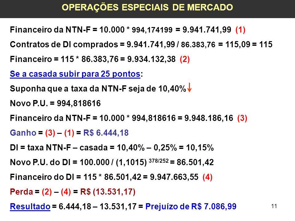 11 OPERAÇÕES ESPECIAIS DE MERCADO Financeiro da NTN-F = 10.000 * 994,174199 = 9.941.741,99 (1) Contratos de DI comprados = 9.941.741,99 / 86.383,76 =
