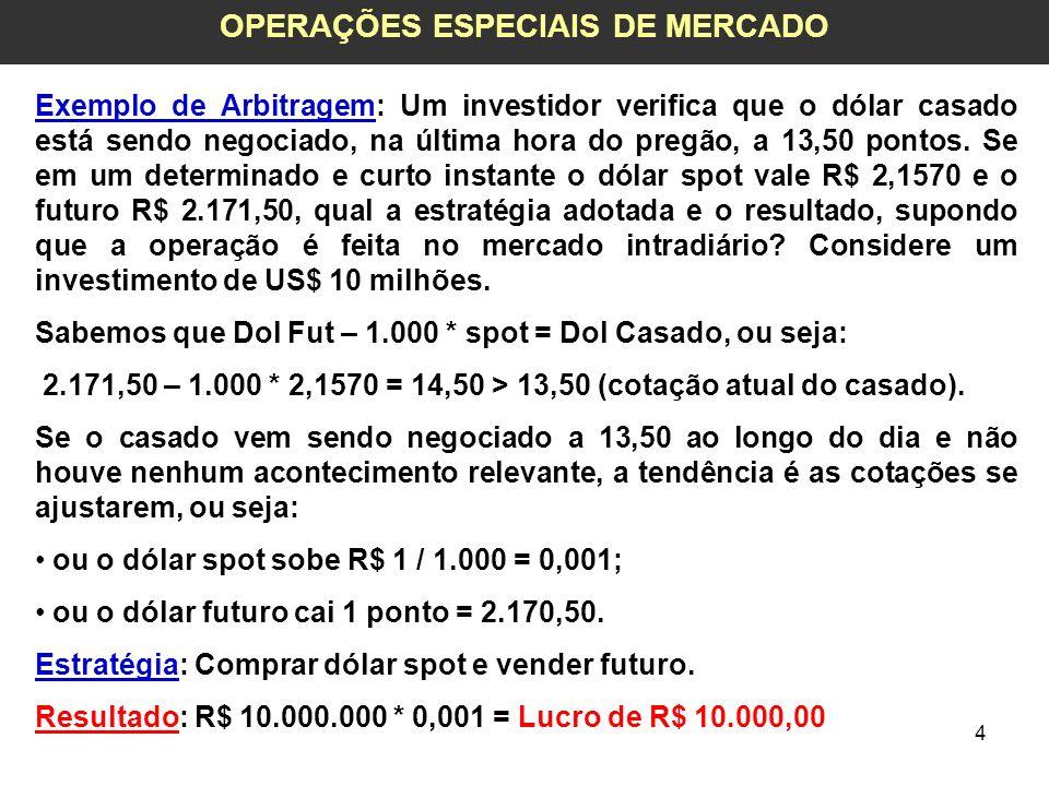 4 OPERAÇÕES ESPECIAIS DE MERCADO Exemplo de Arbitragem: Um investidor verifica que o dólar casado está sendo negociado, na última hora do pregão, a 13