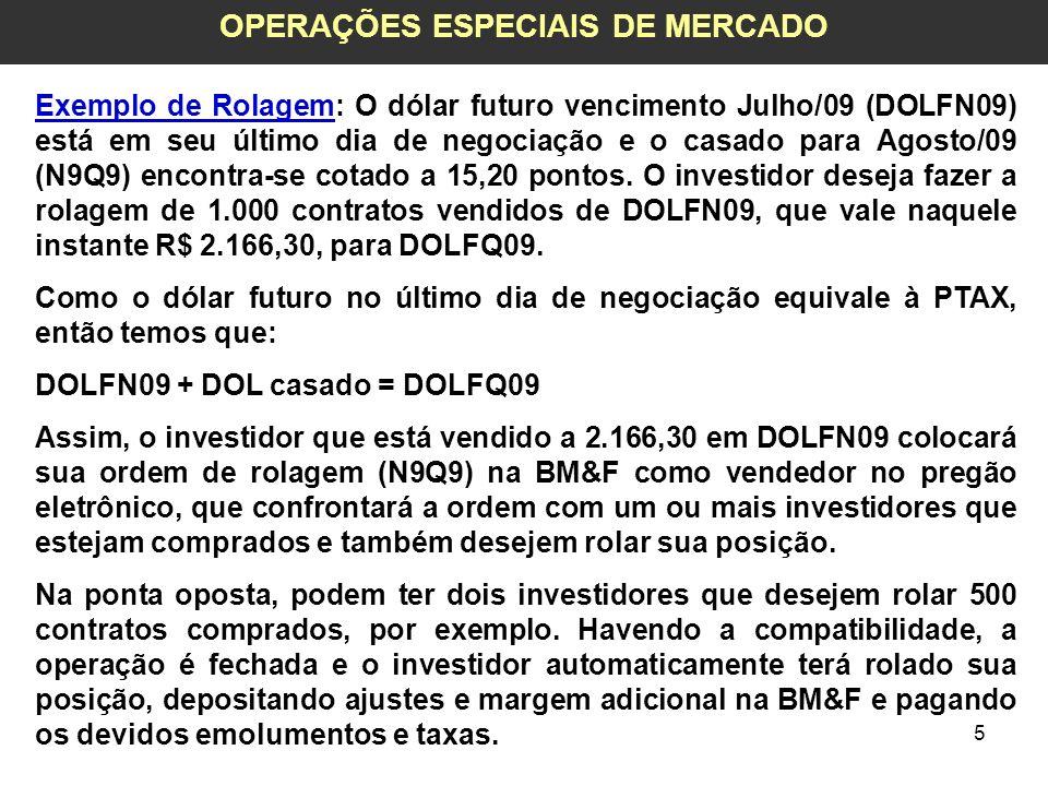 5 OPERAÇÕES ESPECIAIS DE MERCADO Exemplo de Rolagem: O dólar futuro vencimento Julho/09 (DOLFN09) está em seu último dia de negociação e o casado para