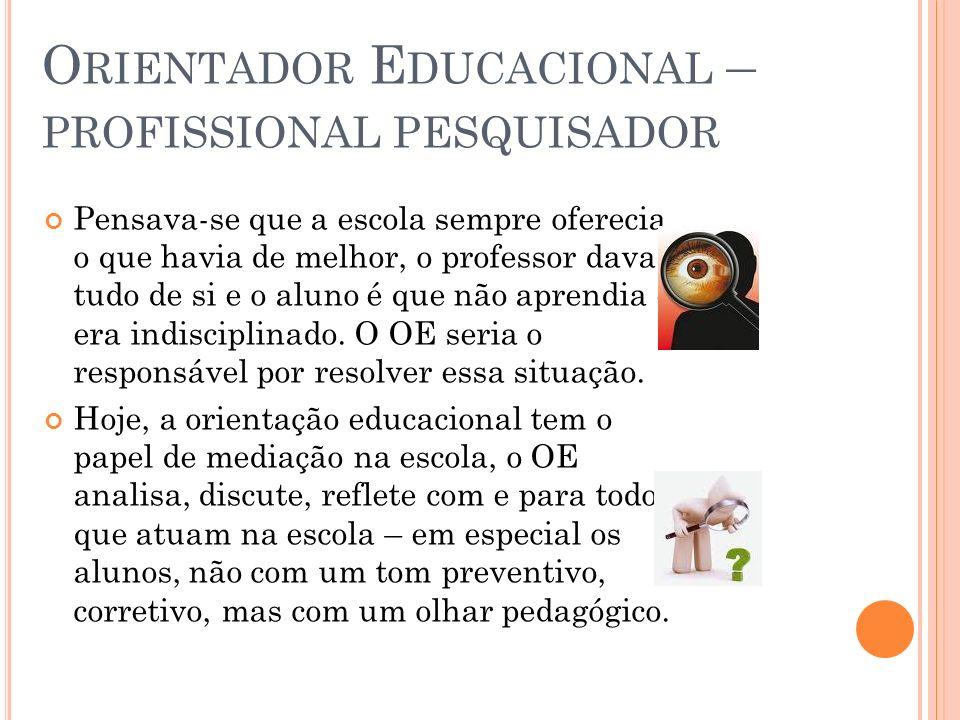 O RIENTADOR E DUCACIONAL – PROFISSIONAL PESQUISADOR Pensava-se que a escola sempre oferecia o que havia de melhor, o professor dava tudo de si e o alu