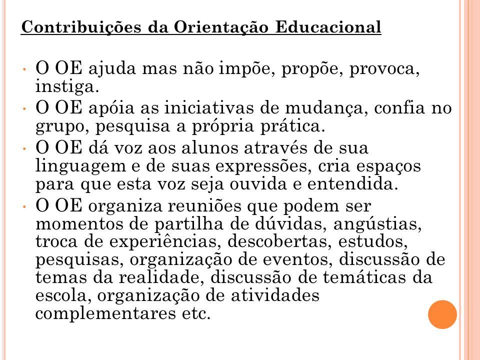 Contribuições da Orientação Educacional O OE ajuda mas não impõe, propõe, provoca, instiga. O OE apóia as iniciativas de mudança, confia no grupo, pes