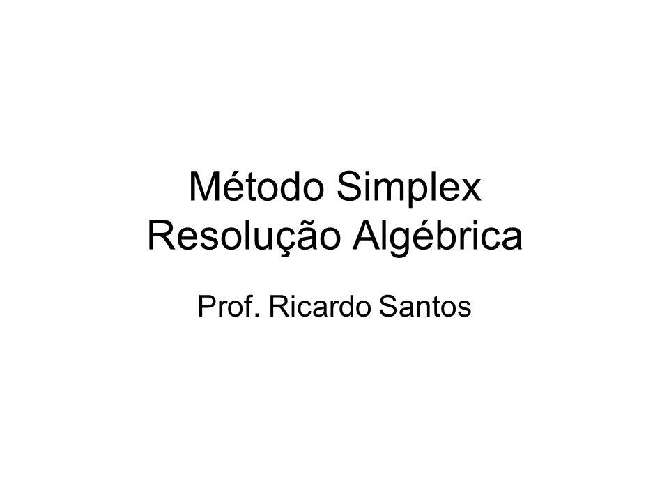 Método Simplex Resolução Algébrica Prof. Ricardo Santos