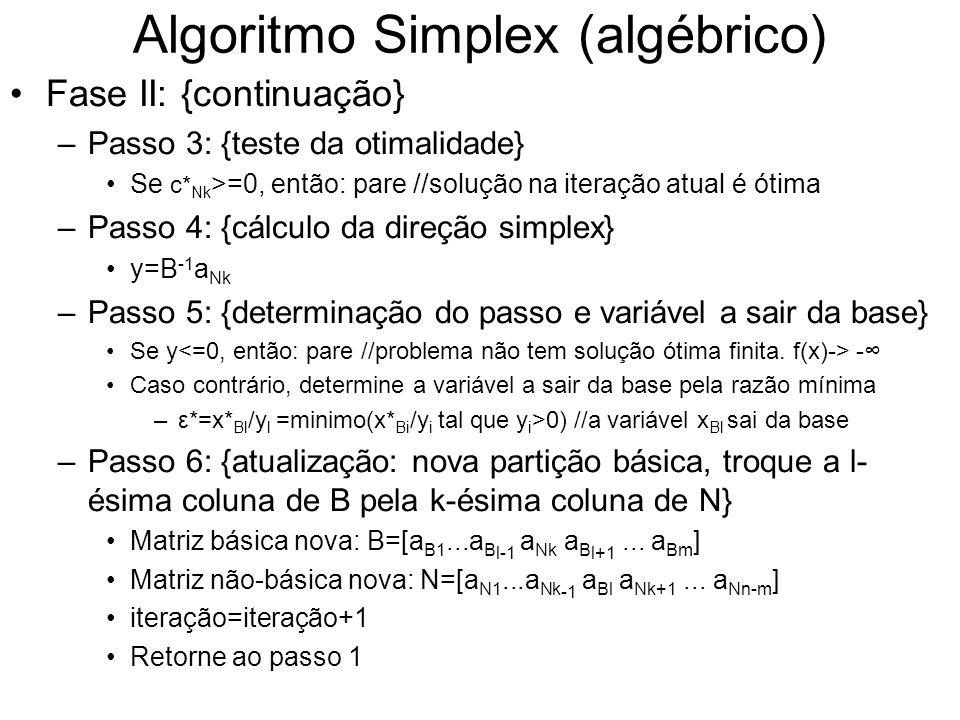 Algoritmo Simplex (algébrico) Fase II: {continuação} –Passo 3: {teste da otimalidade} Se c* Nk >=0, então: pare //solução na iteração atual é ótima –P