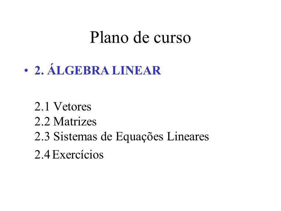 Plano de curso 2. ÁLGEBRA LINEAR 2.1 Vetores 2.2 Matrizes 2.3 Sistemas de Equações Lineares 2.4Exercícios