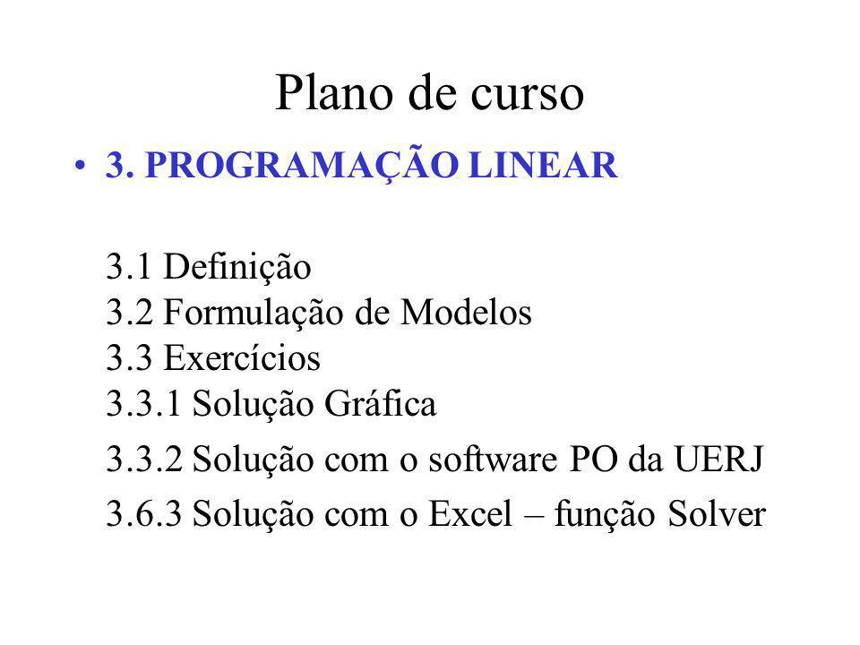 Plano de curso 3. PROGRAMAÇÃO LINEAR 3.1 Definição 3.2 Formulação de Modelos 3.3 Exercícios 3.3.1 Solução Gráfica 3.3.2 Solução com o software PO da U