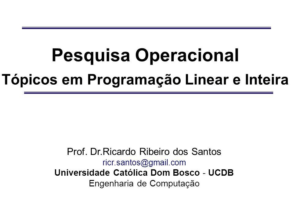 Pesquisa Operacional Tópicos em Programação Linear e Inteira Prof. Dr.Ricardo Ribeiro dos Santos ricr.santos@gmail.com Universidade Católica Dom Bosco