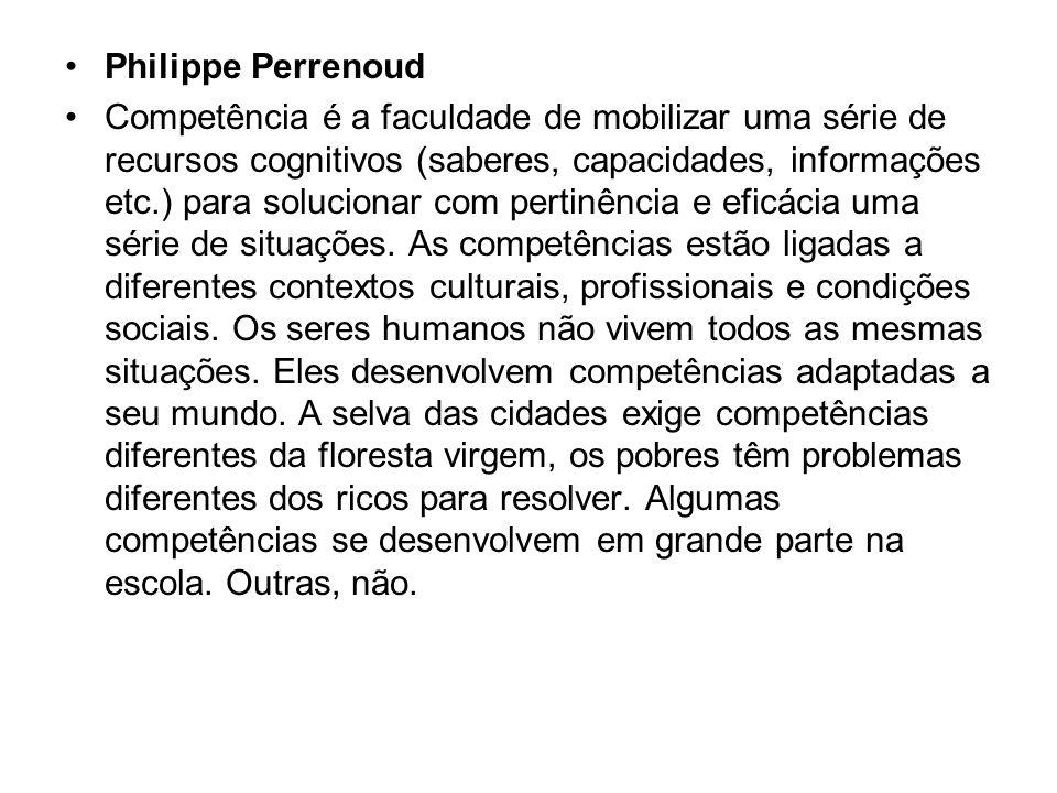 Philippe Perrenoud Competência é a faculdade de mobilizar uma série de recursos cognitivos (saberes, capacidades, informações etc.) para solucionar co