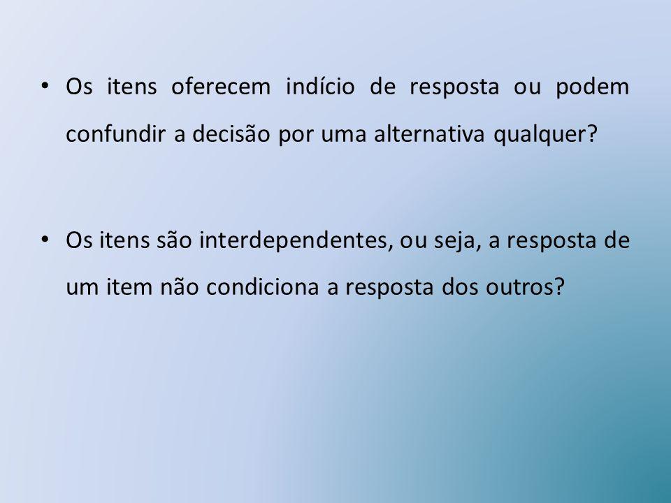 Os itens oferecem indício de resposta ou podem confundir a decisão por uma alternativa qualquer? Os itens são interdependentes, ou seja, a resposta de