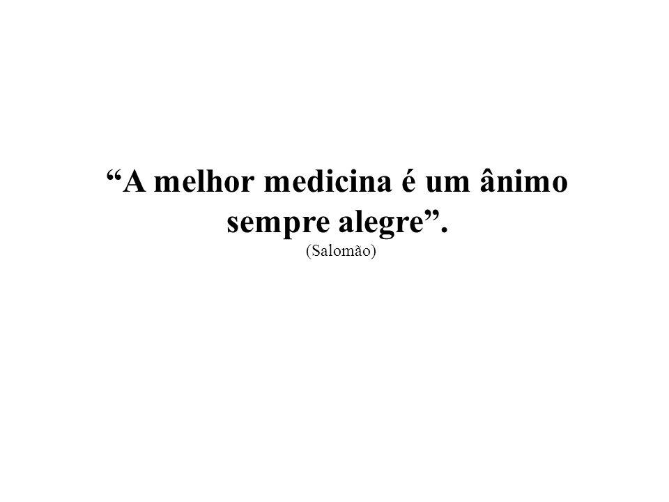 A melhor medicina é um ânimo sempre alegre. (Salomão)