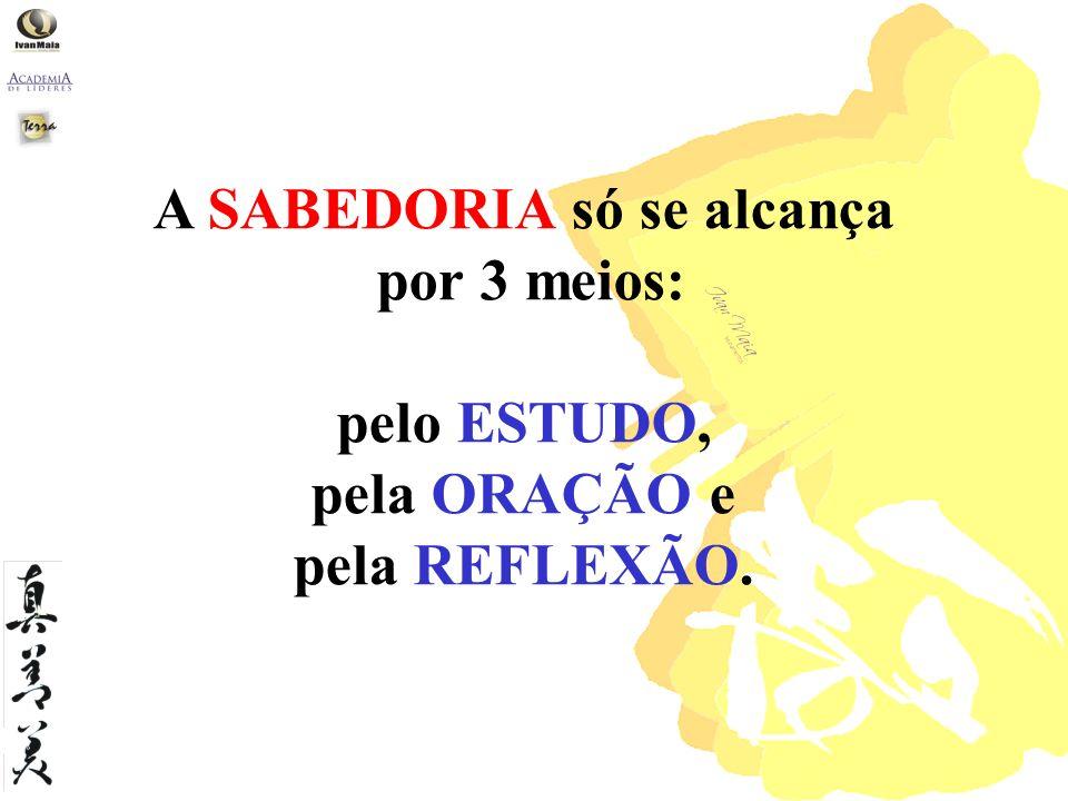 A SABEDORIA só se alcança por 3 meios: pelo ESTUDO, pela ORAÇÃO e pela REFLEXÃO.
