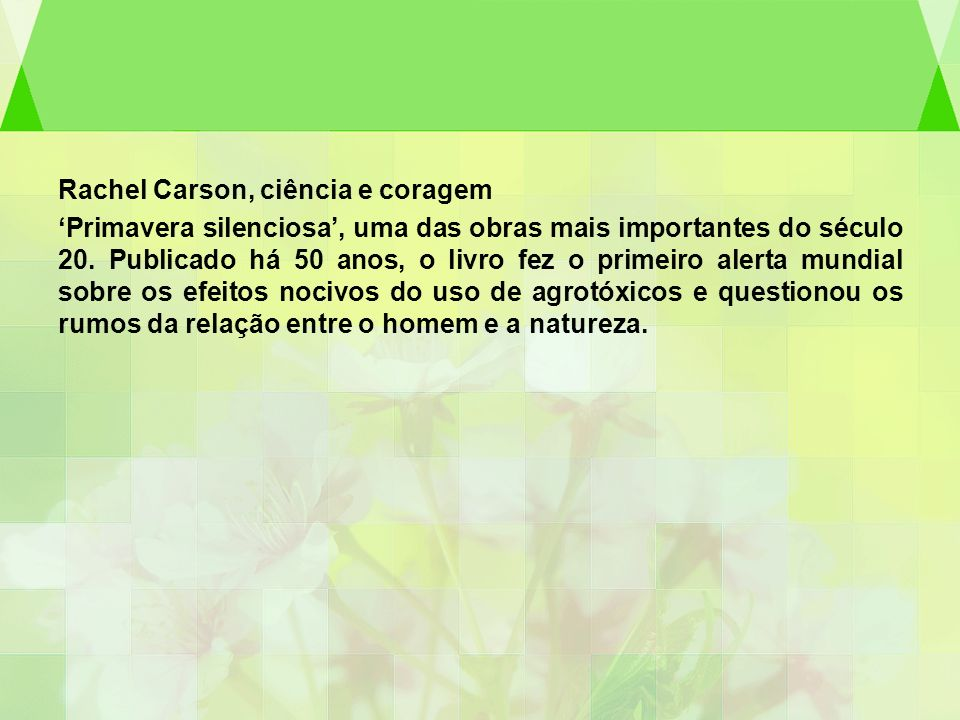 Rachel Carson, ciência e coragem Primavera silenciosa, uma das obras mais importantes do século 20. Publicado há 50 anos, o livro fez o primeiro alert
