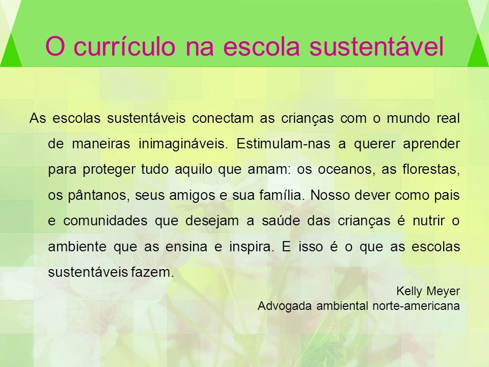 O currículo na escola sustentável As escolas sustentáveis conectam as crianças com o mundo real de maneiras inimagináveis. Estimulam-nas a querer apre