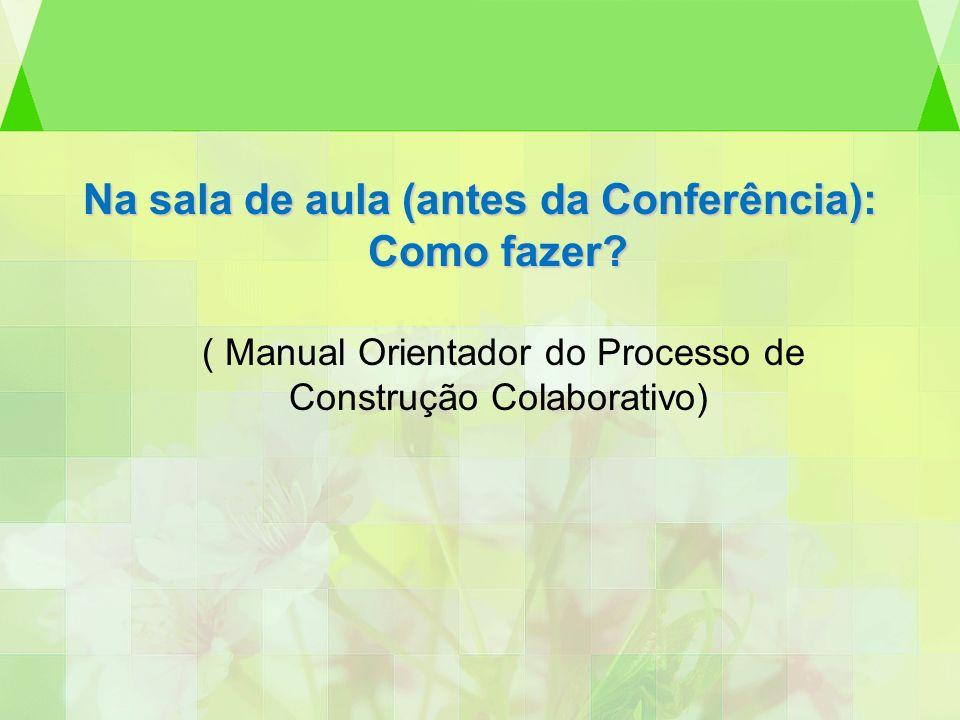 Na sala de aula (antes da Conferência): Como fazer? ( Manual Orientador do Processo de Construção Colaborativo)