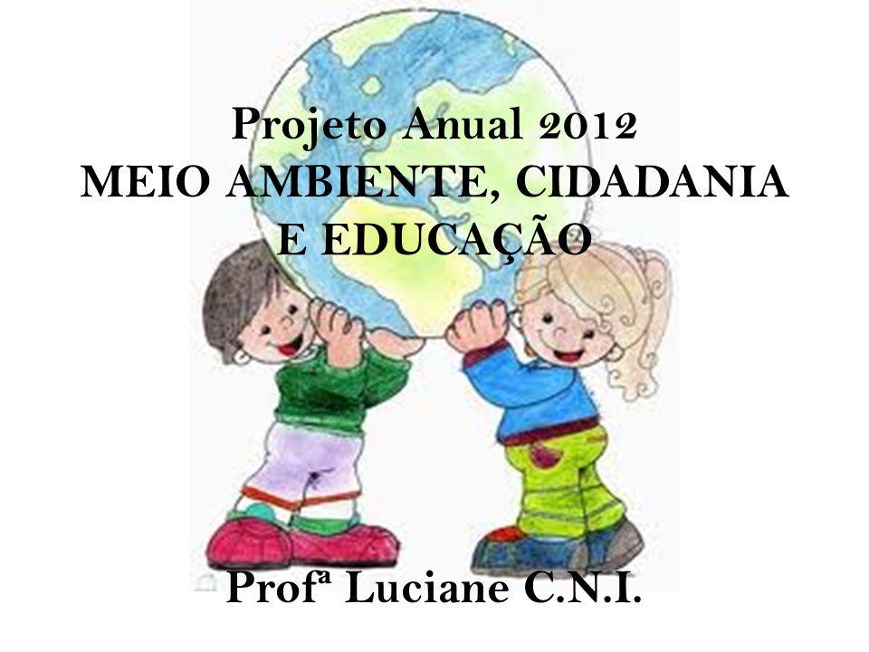 Projeto Anual 2012 MEIO AMBIENTE, CIDADANIA E EDUCAÇÃO Profª Luciane C.N.I.
