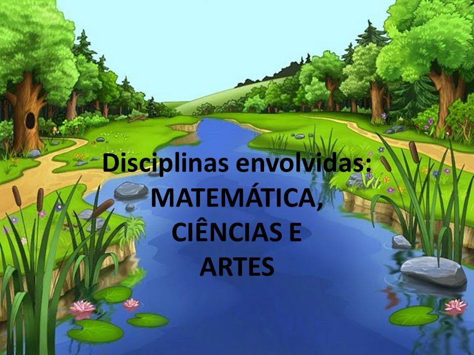 Disciplinas envolvidas: MATEMÁTICA, CIÊNCIAS E ARTES