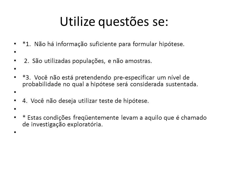 Utilize questões se: *1. Não há informação suficiente para formular hipótese. 2. São utilizadas populações, e não amostras. *3. Você não está pretende