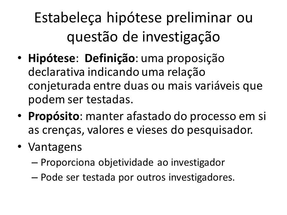 Estabeleça hipótese preliminar ou questão de investigação Hipótese: Definição: uma proposição declarativa indicando uma relação conjeturada entre duas