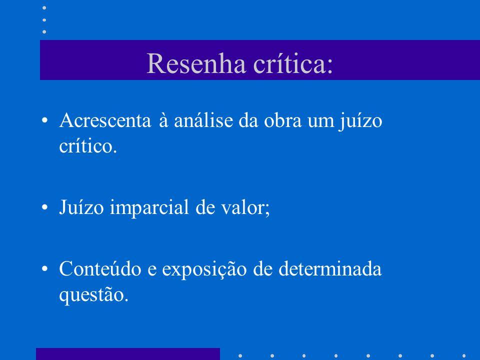 Resenha crítica: Acrescenta à análise da obra um juízo crítico. Juízo imparcial de valor; Conteúdo e exposição de determinada questão.