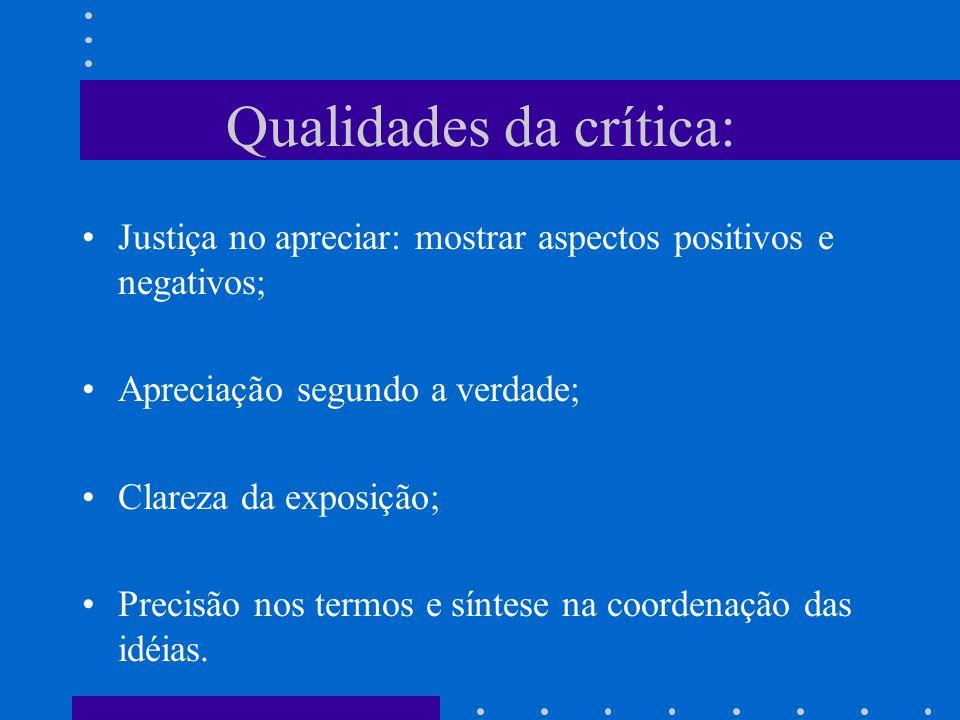 Qualidades da crítica: Justiça no apreciar: mostrar aspectos positivos e negativos; Apreciação segundo a verdade; Clareza da exposição; Precisão nos t