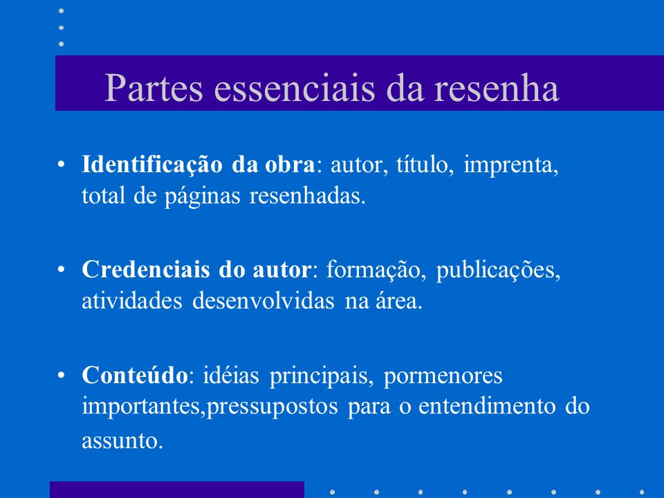 Partes essenciais da resenha Identificação da obra: autor, título, imprenta, total de páginas resenhadas. Credenciais do autor: formação, publicações,