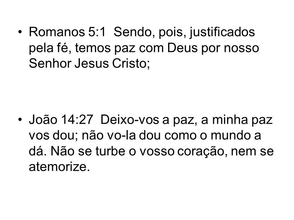 Romanos 5:1 Sendo, pois, justificados pela fé, temos paz com Deus por nosso Senhor Jesus Cristo; João 14:27 Deixo-vos a paz, a minha paz vos dou; não