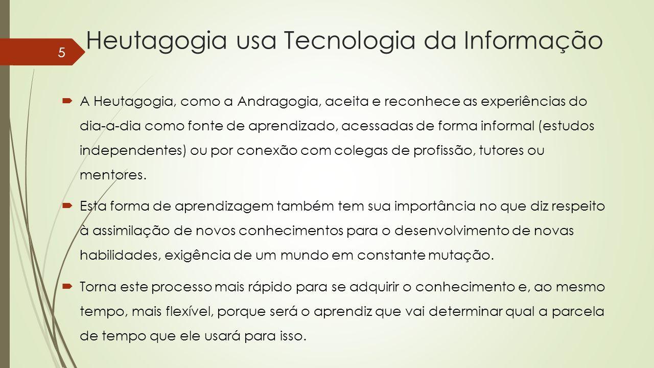 Heutagogia usa Tecnologia da Informação A Heutagogia, como a Andragogia, aceita e reconhece as experiências do dia-a-dia como fonte de aprendizado, ac