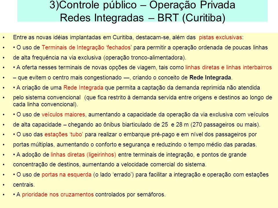3)Controle público – Operação Privada Redes Integradas – BRT (Curitiba) Entre as novas idéias implantadas em Curitiba, destacam-se, além das pistas ex